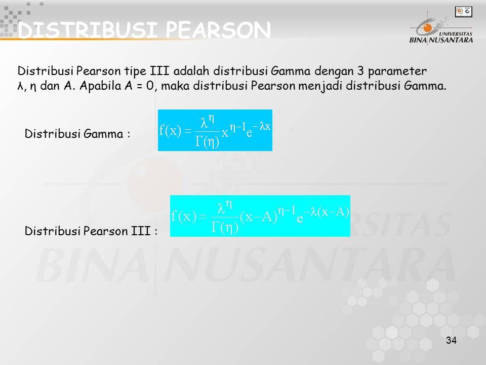 34 DISTRIBUSI PEARSON Distribusi Pearson tipe III adalah distribusi Gamma dengan 3 parameter λ, η dan A. Apabila A = 0, maka distribusi Pearson menjad