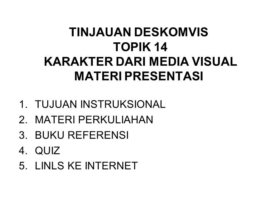 TINJAUAN DESKOMVIS TOPIK 14 KARAKTER DARI MEDIA VISUAL MATERI PRESENTASI 1.TUJUAN INSTRUKSIONAL 2.MATERI PERKULIAHAN 3.BUKU REFERENSI 4.QUIZ 5.LINLS KE INTERNET