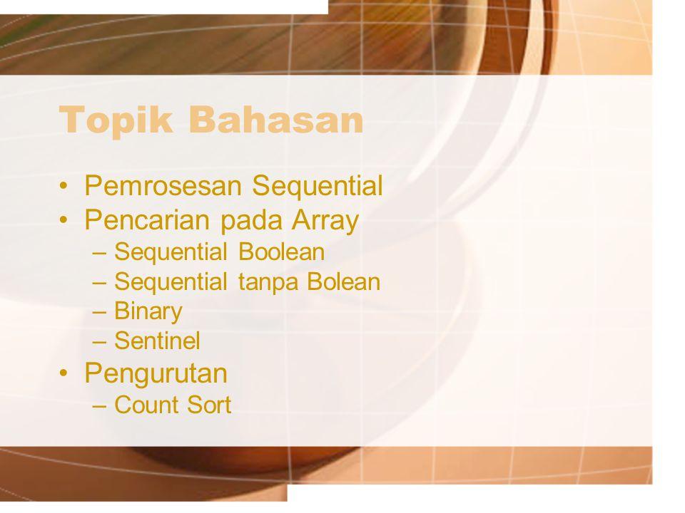Topik Bahasan Pemrosesan Sequential Pencarian pada Array –Sequential Boolean –Sequential tanpa Bolean –Binary –Sentinel Pengurutan –Count Sort