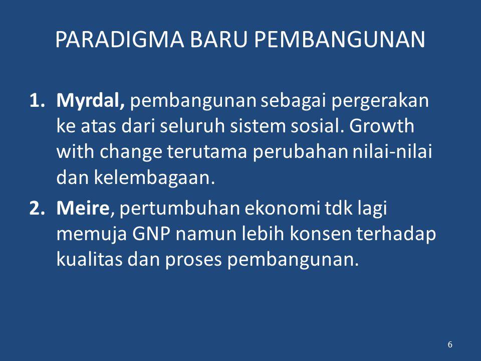 PARADIGMA BARU PEMBANGUNAN 1.Myrdal, pembangunan sebagai pergerakan ke atas dari seluruh sistem sosial. Growth with change terutama perubahan nilai-ni