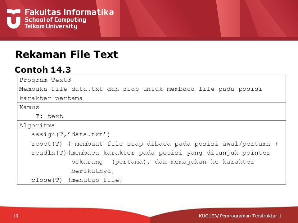 12-CRS-0106 REVISED 8 FEB 2013 KUG1E3/ Pemrograman Terstruktur 1 Rekaman File Text Program Text3 Membuka file data.txt dan siap untuk membaca file pada posisi karakter pertama Kamus T: text Algoritma assign(T,'data.txt') reset(T) { membuat file siap dibaca pada posisi awal/pertama } readln(T){membaca karakter pada posisi yang ditunjuk pointer sekarang (pertama), dan memajukan ke karakter berikutnya} close(T) {menutup file} Contoh 14.3 10