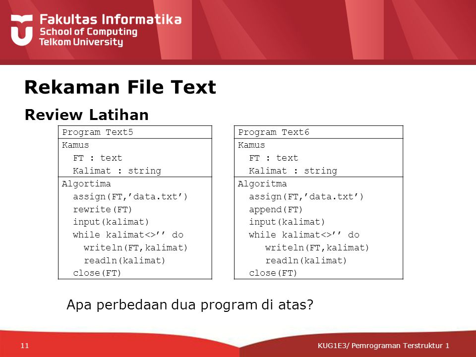 12-CRS-0106 REVISED 8 FEB 2013 KUG1E3/ Pemrograman Terstruktur 1 Rekaman File Text Program Text5 Kamus FT : text Kalimat : string Algortima assign(FT,'data.txt') rewrite(FT) input(kalimat) while kalimat<>'' do writeln(FT,kalimat) readln(kalimat) close(FT) Program Text6 Kamus FT : text Kalimat : string Algoritma assign(FT,'data.txt') append(FT) input(kalimat) while kalimat<>'' do writeln(FT,kalimat) readln(kalimat) close(FT) Apa perbedaan dua program di atas.