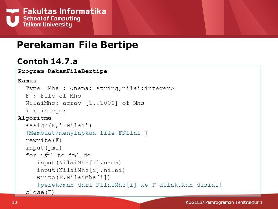 12-CRS-0106 REVISED 8 FEB 2013 KUG1E3/ Pemrograman Terstruktur 1 Perekaman File Bertipe Contoh 14.7.a Program RekamFileBertipe Kamus Type Mhs : F : File of Mhs NilaiMhs: array [1..1000] of Mhs i : integer Algoritma assign(F,'FNilai') {Membuat/menyiapkan file FNilai } rewrite(F) input(jml) for i  1 to jml do input(NilaiMhs[i].nama) input(NilaiMhs[i].nilai) write(F,NilaiMhs[i]) {perekaman dari NilaiMhs[i] ke F dilakukan disini} close(F) 18