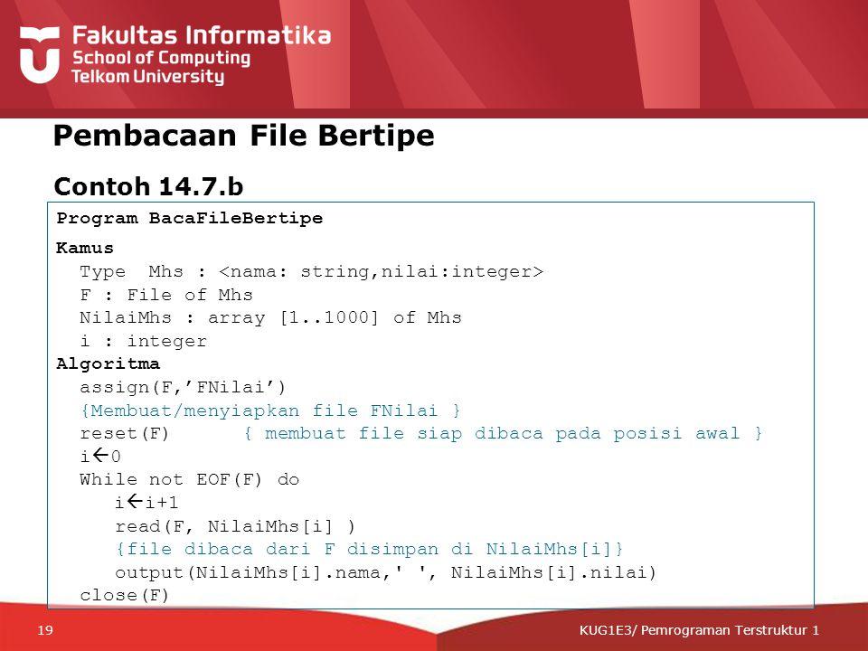12-CRS-0106 REVISED 8 FEB 2013 KUG1E3/ Pemrograman Terstruktur 1 Pembacaan File Bertipe Contoh 14.7.b Program BacaFileBertipe Kamus Type Mhs : F : File of Mhs NilaiMhs : array [1..1000] of Mhs i : integer Algoritma assign(F,'FNilai') {Membuat/menyiapkan file FNilai } reset(F) { membuat file siap dibaca pada posisi awal } i  0 While not EOF(F) do i  i+1 read(F, NilaiMhs[i] ) {file dibaca dari F disimpan di NilaiMhs[i]} output(NilaiMhs[i].nama, , NilaiMhs[i].nilai) close(F) 19