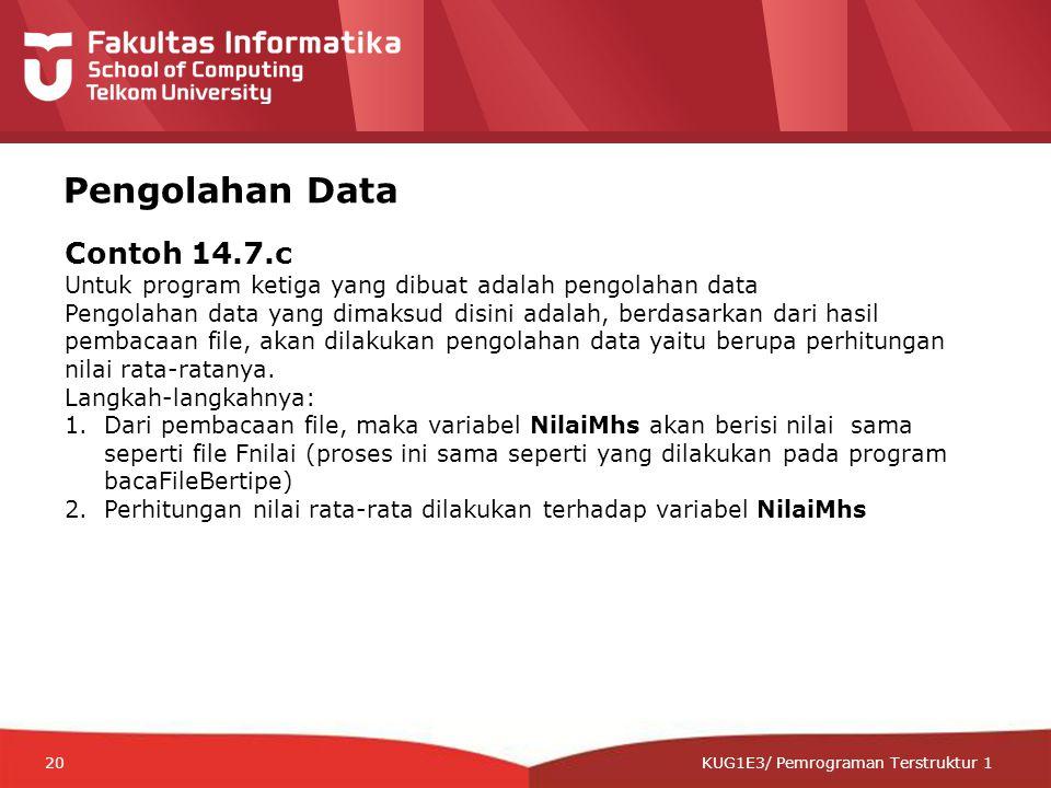 12-CRS-0106 REVISED 8 FEB 2013 KUG1E3/ Pemrograman Terstruktur 1 Pengolahan Data Contoh 14.7.c Untuk program ketiga yang dibuat adalah pengolahan data Pengolahan data yang dimaksud disini adalah, berdasarkan dari hasil pembacaan file, akan dilakukan pengolahan data yaitu berupa perhitungan nilai rata-ratanya.