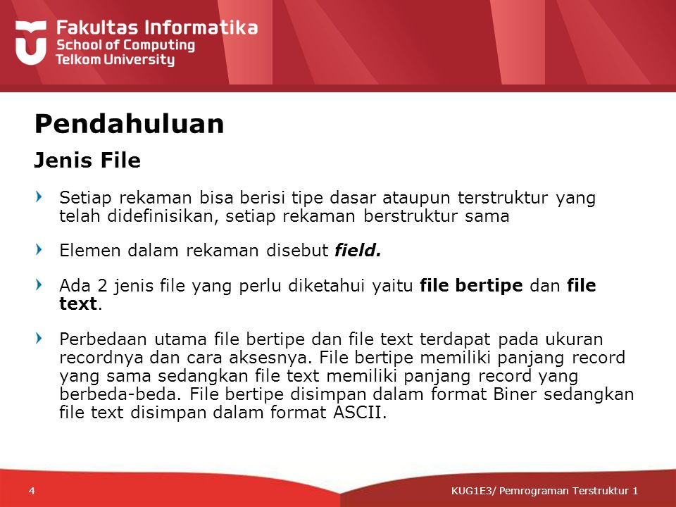 12-CRS-0106 REVISED 8 FEB 2013 KUG1E3/ Pemrograman Terstruktur 1 Pendahuluan Jenis File Setiap rekaman bisa berisi tipe dasar ataupun terstruktur yang telah didefinisikan, setiap rekaman berstruktur sama Elemen dalam rekaman disebut field.