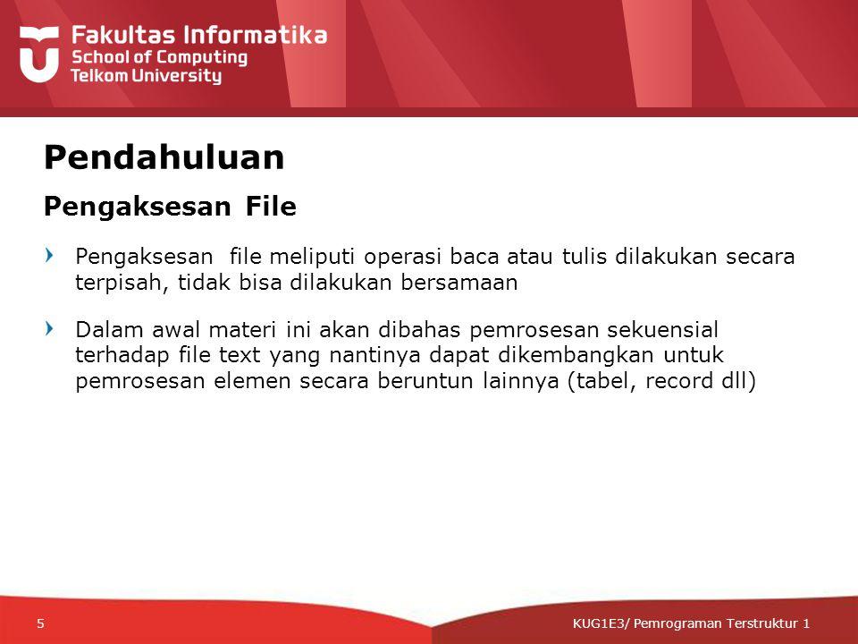 12-CRS-0106 REVISED 8 FEB 2013 KUG1E3/ Pemrograman Terstruktur 1 Pendahuluan Pengaksesan File Pengaksesan file meliputi operasi baca atau tulis dilakukan secara terpisah, tidak bisa dilakukan bersamaan Dalam awal materi ini akan dibahas pemrosesan sekuensial terhadap file text yang nantinya dapat dikembangkan untuk pemrosesan elemen secara beruntun lainnya (tabel, record dll) 5