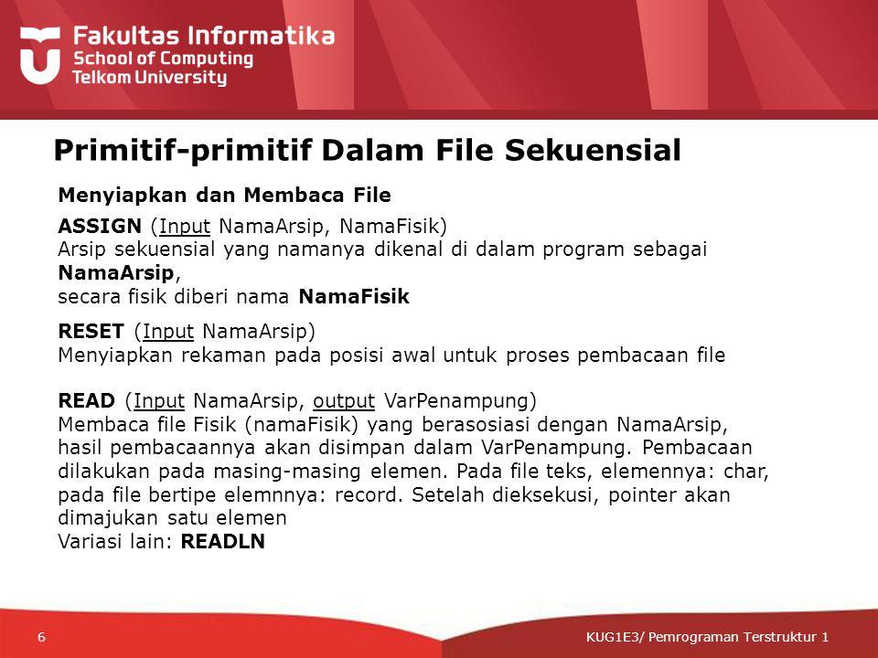 12-CRS-0106 REVISED 8 FEB 2013 KUG1E3/ Pemrograman Terstruktur 1 Menutup dan Menulis File CLOSE (Input NamaArsip) Arsip sekuensial ditutup, tidak dapat diakses maupun ditulisi lagi REWRITE (Input/Output NamaArsip) Arsip sekuensial siap untuk direkam dari awal, isi file fisik lama akan dihapus/ditimpa APPEND(Input/Output NamaArsip) Arsip sekuensial siap untuk direkam dari posisi terakhir WRITE (Input NamaArsip, ) Data pada direkam pada posisi aktual arsip.