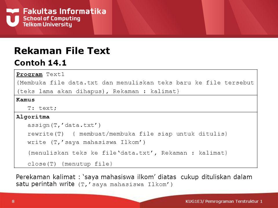 12-CRS-0106 REVISED 8 FEB 2013 KUG1E3/ Pemrograman Terstruktur 1 Rekaman File Text Program Text1 {Membuka file data.txt dan menuliskan teks baru ke file tersebut (teks lama akan dihapus), Rekaman : kalimat} Kamus T: text; Algoritma assign(T,'data.txt') rewrite(T) { membuat/membuka file siap untuk ditulis} write (T,'saya mahasiswa Ilkom') {menuliskan teks ke file'data.txt', Rekaman : kalimat} close(T) {menutup file} Contoh 14.1 Perekaman kalimat : 'saya mahasiswa ilkom' diatas cukup dituliskan dalam satu perintah write (T,'saya mahasiswa Ilkom') 8