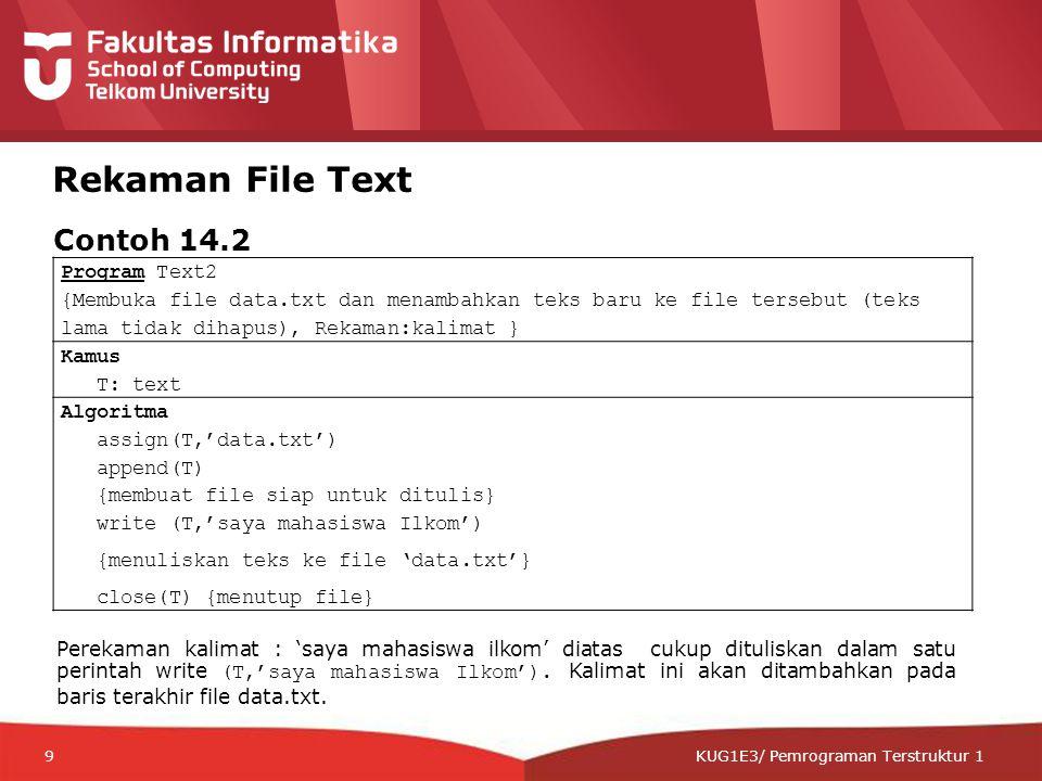 12-CRS-0106 REVISED 8 FEB 2013 KUG1E3/ Pemrograman Terstruktur 1 Rekaman File Text Program Text2 {Membuka file data.txt dan menambahkan teks baru ke file tersebut (teks lama tidak dihapus), Rekaman:kalimat } Kamus T: text Algoritma assign(T,'data.txt') append(T) {membuat file siap untuk ditulis} write (T,'saya mahasiswa Ilkom') {menuliskan teks ke file 'data.txt'} close(T) {menutup file} Contoh 14.2 Perekaman kalimat : 'saya mahasiswa ilkom' diatas cukup dituliskan dalam satu perintah write (T,'saya mahasiswa Ilkom').
