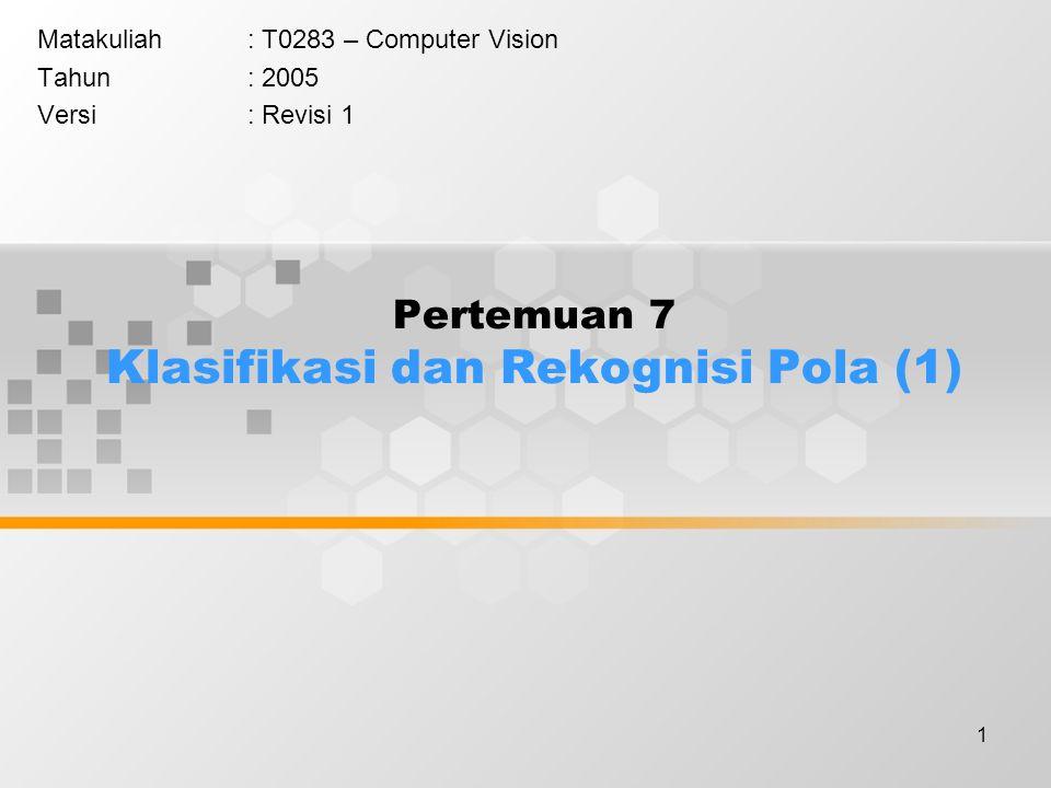 1 Pertemuan 7 Klasifikasi dan Rekognisi Pola (1) Matakuliah: T0283 – Computer Vision Tahun: 2005 Versi: Revisi 1