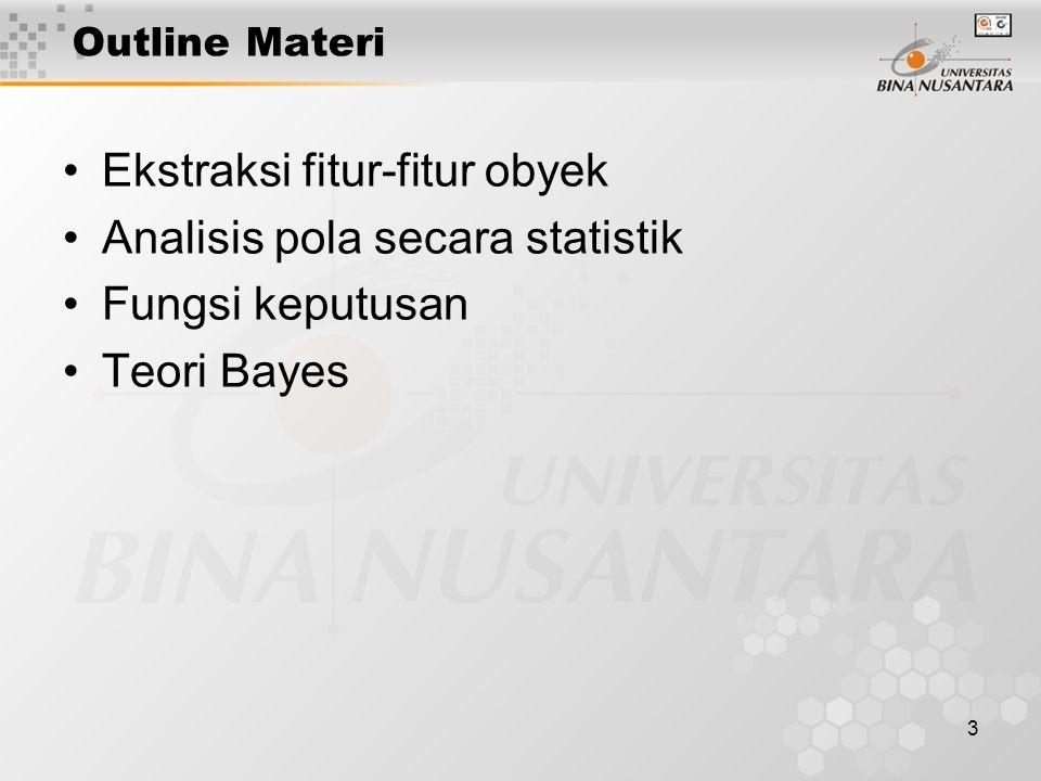 3 Outline Materi Ekstraksi fitur-fitur obyek Analisis pola secara statistik Fungsi keputusan Teori Bayes