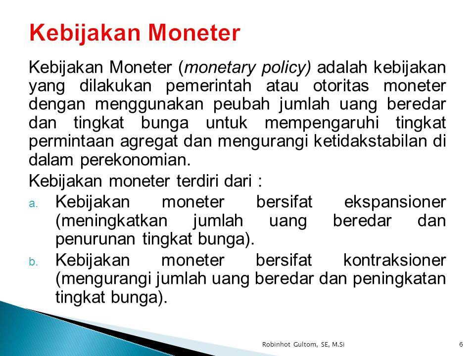 Kebijakan Moneter (monetary policy) adalah kebijakan yang dilakukan pemerintah atau otoritas moneter dengan menggunakan peubah jumlah uang beredar dan