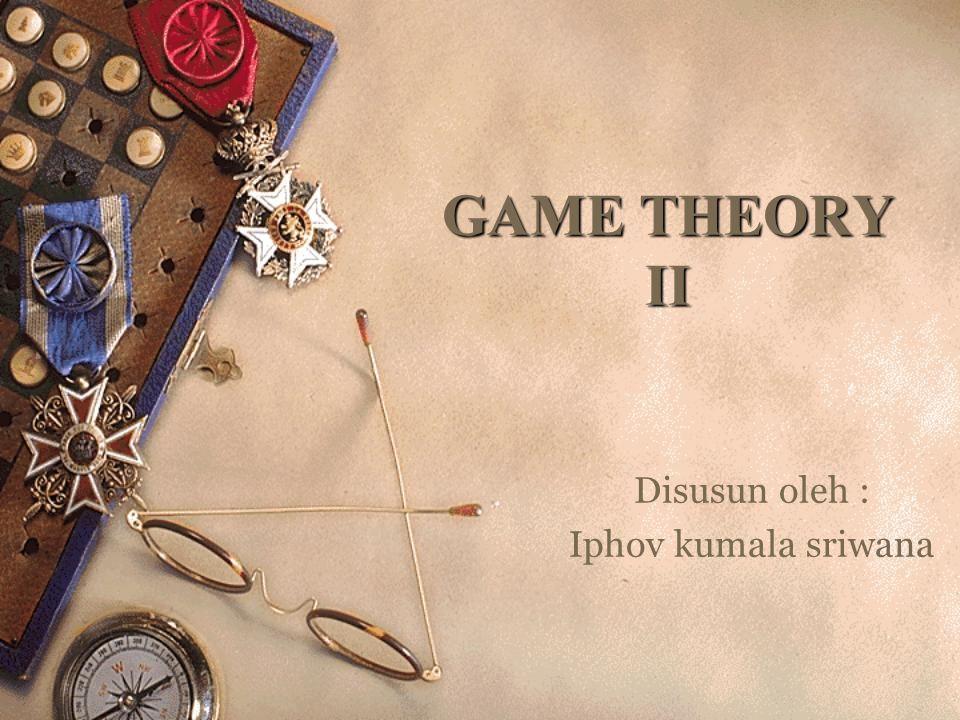 GAME THEORY II Disusun oleh : Iphov kumala sriwana