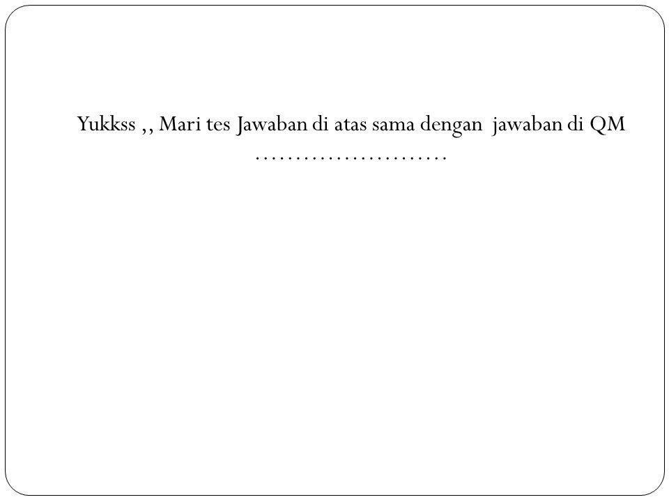 Yukkss,, Mari tes Jawaban di atas sama dengan jawaban di QM ……………………