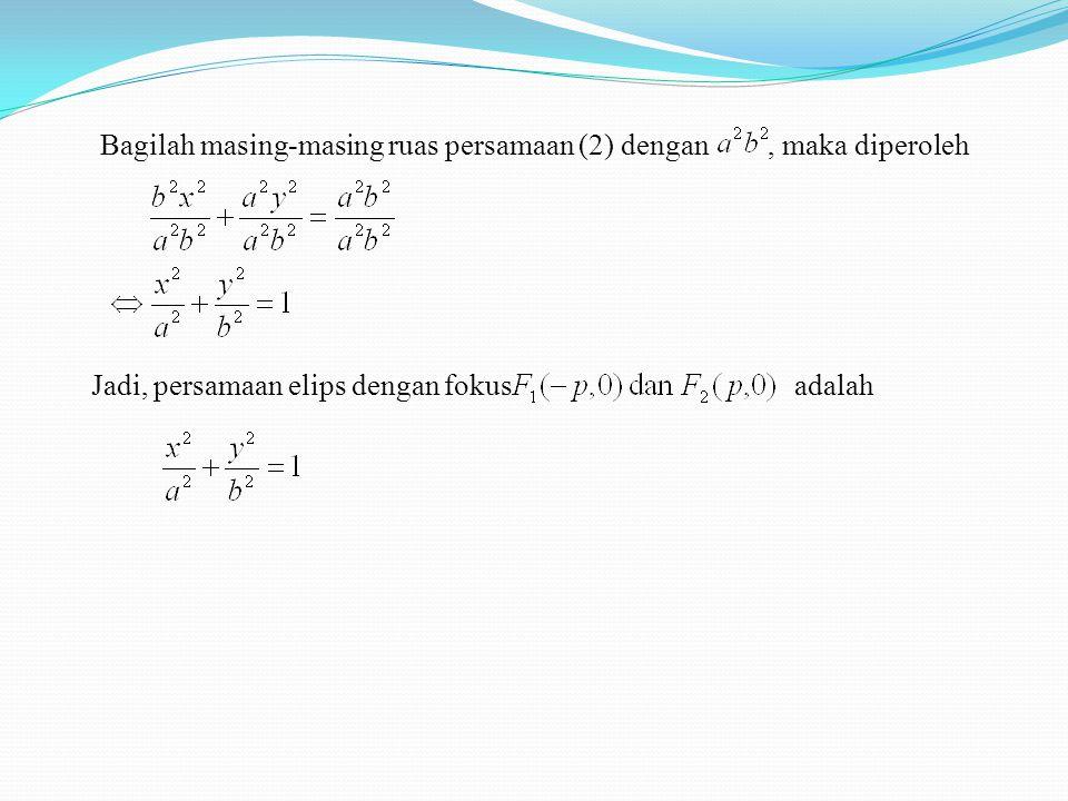 Bagilah masing-masing ruas persamaan (2) dengan, maka diperoleh Jadi, persamaan elips dengan fokusadalah