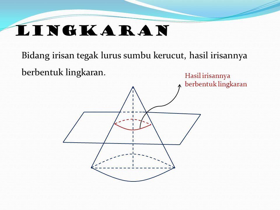 Lingkaran Bidang irisan tegak lurus sumbu kerucut, hasil irisannya berbentuk lingkaran. Hasil irisannya berbentuk lingkaran