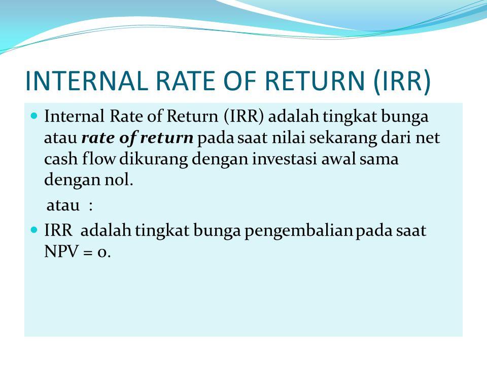 INTERNAL RATE OF RETURN (IRR) Internal Rate of Return (IRR) adalah tingkat bunga atau rate of return pada saat nilai sekarang dari net cash flow dikurang dengan investasi awal sama dengan nol.