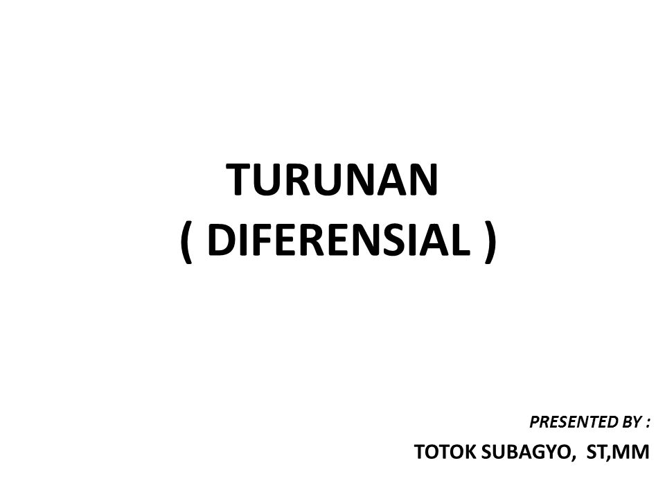 TURUNAN ( DIFERENSIAL ) PRESENTED BY : TOTOK SUBAGYO, ST,MM
