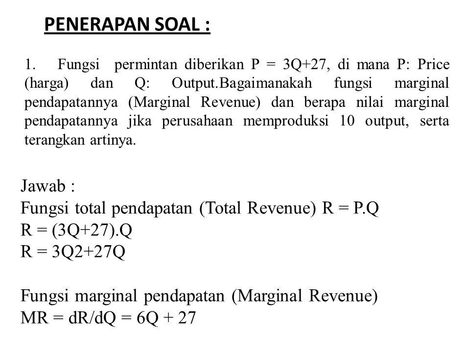 Jika perusahan berproduksi pada tingkat output Q = 10, maka MR = dR/dQ = 6Q + 27 = 6(10) + 27 = 60 +27 = 87 Artinya : Untuk setiap peningkatan penjualan Q yang dijual sebanyak 1 unit akan menyebabkan adanya tambahan pendapatan sebesar 87, sebaliknya untuk setiap penurunan penjualan Q yang dijual sebanyak 1 unit akan banyak menyebabkan adanya pengurangan pendapatan sebesar 87