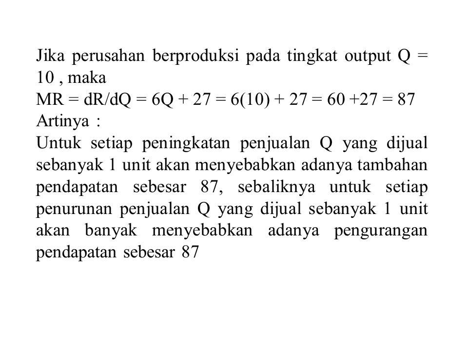 Jika perusahan berproduksi pada tingkat output Q = 10, maka MR = dR/dQ = 6Q + 27 = 6(10) + 27 = 60 +27 = 87 Artinya : Untuk setiap peningkatan penjual