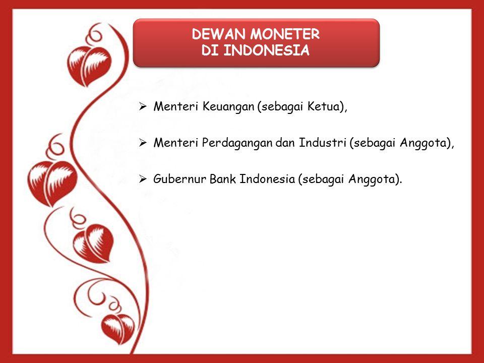 DEWAN MONETER DI INDONESIA DEWAN MONETER DI INDONESIA  Menteri Keuangan (sebagai Ketua),  Menteri Perdagangan dan Industri (sebagai Anggota),  Gubernur Bank Indonesia (sebagai Anggota).