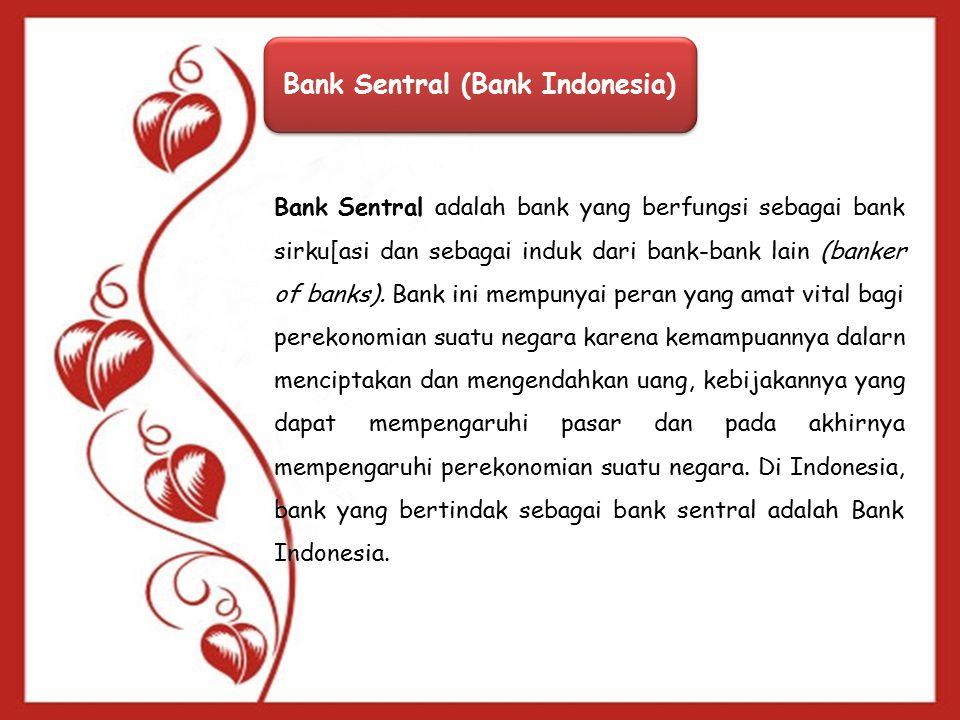 Bank Sentral (Bank Indonesia) Bank Sentral adalah bank yang berfungsi sebagai bank sirku[asi dan sebagai induk dari bank-bank lain (banker of banks).
