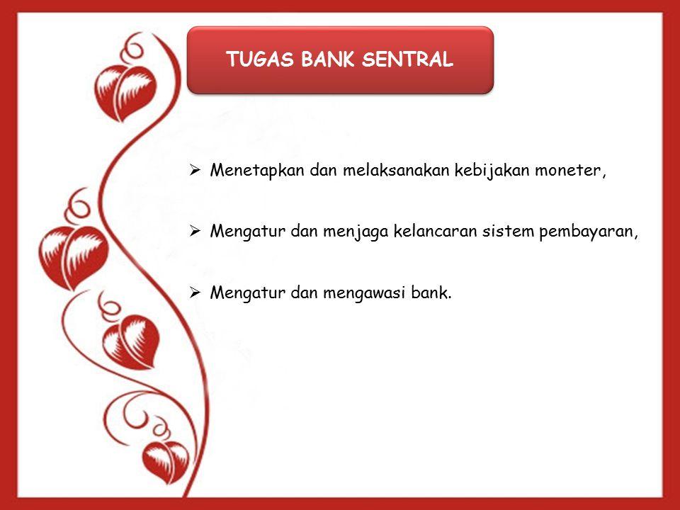 TUGAS BANK SENTRAL  Menetapkan dan melaksanakan kebijakan moneter,  Mengatur dan menjaga kelancaran sistem pembayaran,  Mengatur dan mengawasi bank.