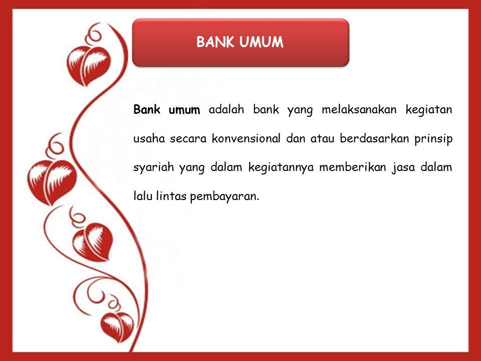 BANK UMUM Bank umum adalah bank yang melaksanakan kegiatan usaha secara konvensional dan atau berdasarkan prinsip syariah yang dalam kegiatannya memberikan jasa dalam lalu lintas pembayaran.