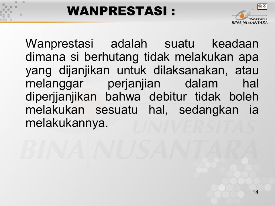 14 WANPRESTASI : Wanprestasi adalah suatu keadaan dimana si berhutang tidak melakukan apa yang dijanjikan untuk dilaksanakan, atau melanggar perjanjia