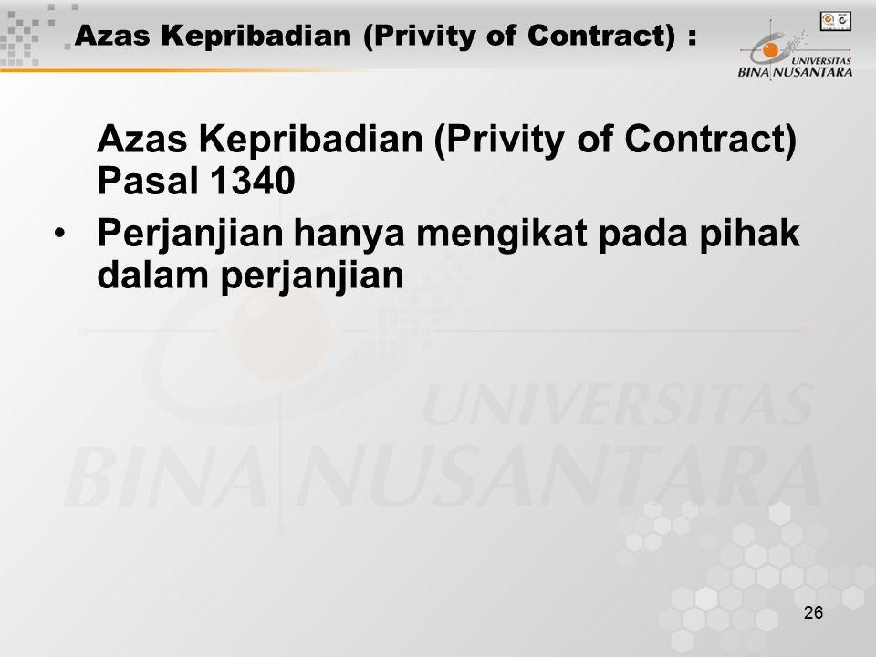 26 Azas Kepribadian (Privity of Contract) : Azas Kepribadian (Privity of Contract) Pasal 1340 Perjanjian hanya mengikat pada pihak dalam perjanjian