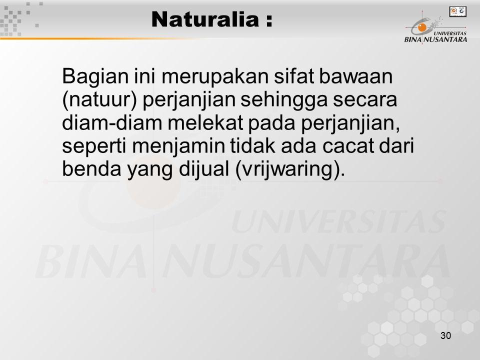30 Naturalia : Bagian ini merupakan sifat bawaan (natuur) perjanjian sehingga secara diam-diam melekat pada perjanjian, seperti menjamin tidak ada cac