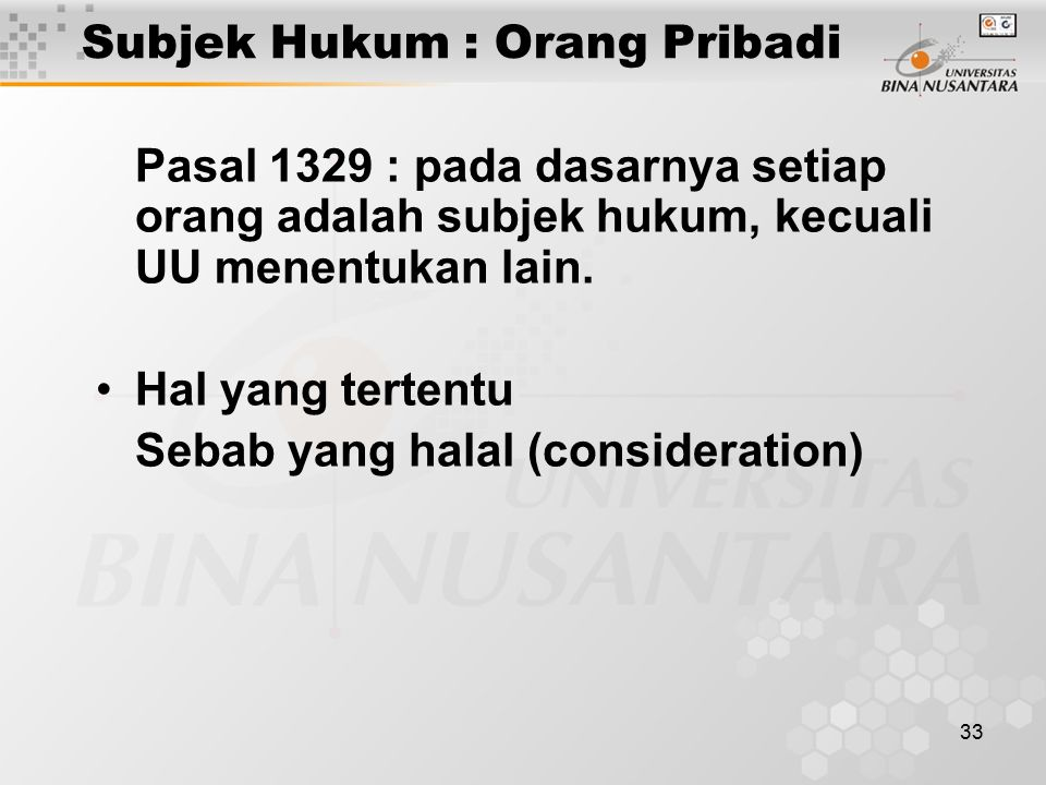 33 Subjek Hukum : Orang Pribadi Pasal 1329 : pada dasarnya setiap orang adalah subjek hukum, kecuali UU menentukan lain. Hal yang tertentu Sebab yang