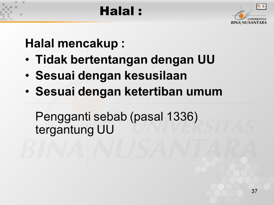 37 Halal : Halal mencakup : Tidak bertentangan dengan UU Sesuai dengan kesusilaan Sesuai dengan ketertiban umum Pengganti sebab (pasal 1336) tergantun