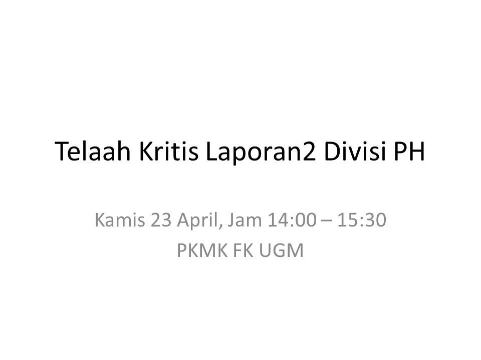Telaah Kritis Laporan2 Divisi PH Kamis 23 April, Jam 14:00 – 15:30 PKMK FK UGM