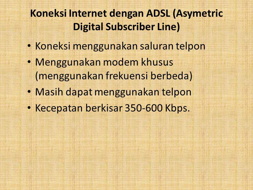 Koneksi Internet dengan ADSL (Asymetric Digital Subscriber Line) Koneksi menggunakan saluran telpon Menggunakan modem khusus (menggunakan frekuensi berbeda) Masih dapat menggunakan telpon Kecepatan berkisar 350-600 Kbps.