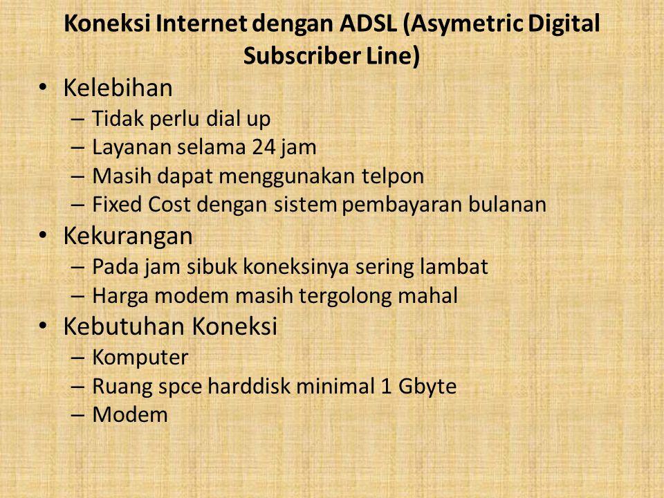 Koneksi Internet dengan ADSL (Asymetric Digital Subscriber Line) Kelebihan – Tidak perlu dial up – Layanan selama 24 jam – Masih dapat menggunakan tel
