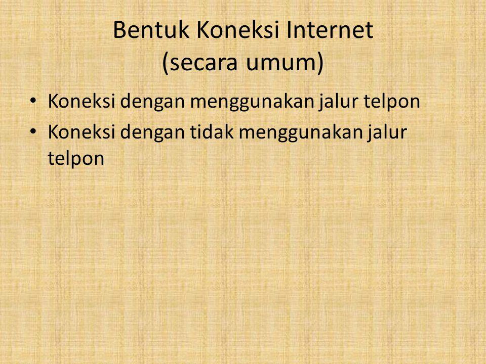 Bentuk Koneksi Internet (secara umum) Koneksi dengan menggunakan jalur telpon Koneksi dengan tidak menggunakan jalur telpon