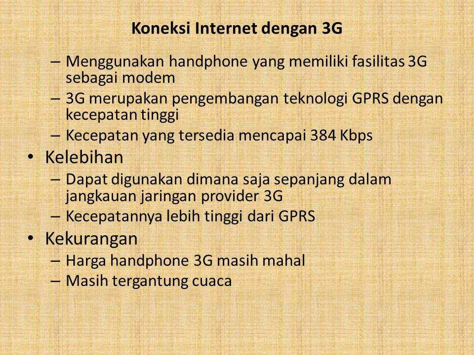 Koneksi Internet dengan 3G – Menggunakan handphone yang memiliki fasilitas 3G sebagai modem – 3G merupakan pengembangan teknologi GPRS dengan kecepatan tinggi – Kecepatan yang tersedia mencapai 384 Kbps Kelebihan – Dapat digunakan dimana saja sepanjang dalam jangkauan jaringan provider 3G – Kecepatannya lebih tinggi dari GPRS Kekurangan – Harga handphone 3G masih mahal – Masih tergantung cuaca