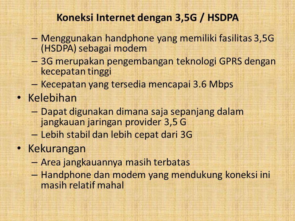 Koneksi Internet dengan 3,5G / HSDPA – Menggunakan handphone yang memiliki fasilitas 3,5G (HSDPA) sebagai modem – 3G merupakan pengembangan teknologi GPRS dengan kecepatan tinggi – Kecepatan yang tersedia mencapai 3.6 Mbps Kelebihan – Dapat digunakan dimana saja sepanjang dalam jangkauan jaringan provider 3,5 G – Lebih stabil dan lebih cepat dari 3G Kekurangan – Area jangkauannya masih terbatas – Handphone dan modem yang mendukung koneksi ini masih relatif mahal