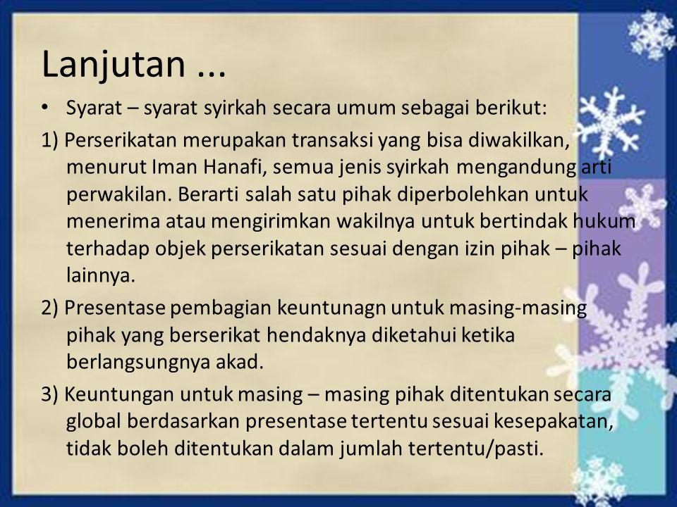 Lanjutan... Syarat – syarat syirkah secara umum sebagai berikut: 1) Perserikatan merupakan transaksi yang bisa diwakilkan, menurut Iman Hanafi, semua