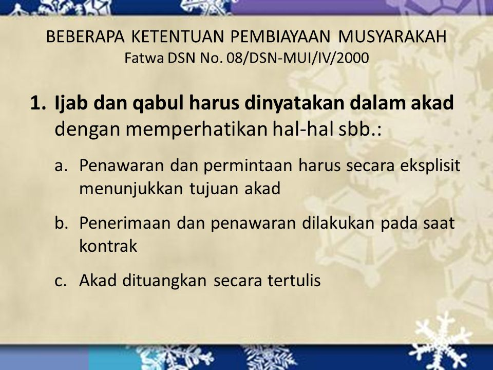 BEBERAPA KETENTUAN PEMBIAYAAN MUSYARAKAH Fatwa DSN No. 08/DSN-MUI/IV/2000 1.Ijab dan qabul harus dinyatakan dalam akad dengan memperhatikan hal-hal sb