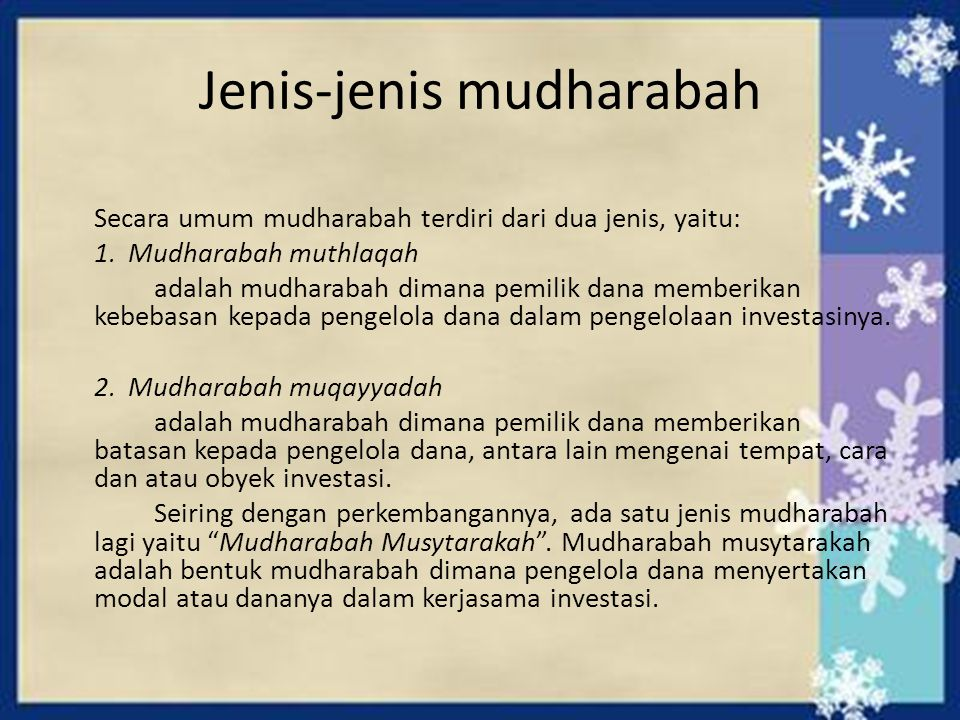 Jenis-jenis mudharabah Secara umum mudharabah terdiri dari dua jenis, yaitu: 1. Mudharabah muthlaqah adalah mudharabah dimana pemilik dana memberikan
