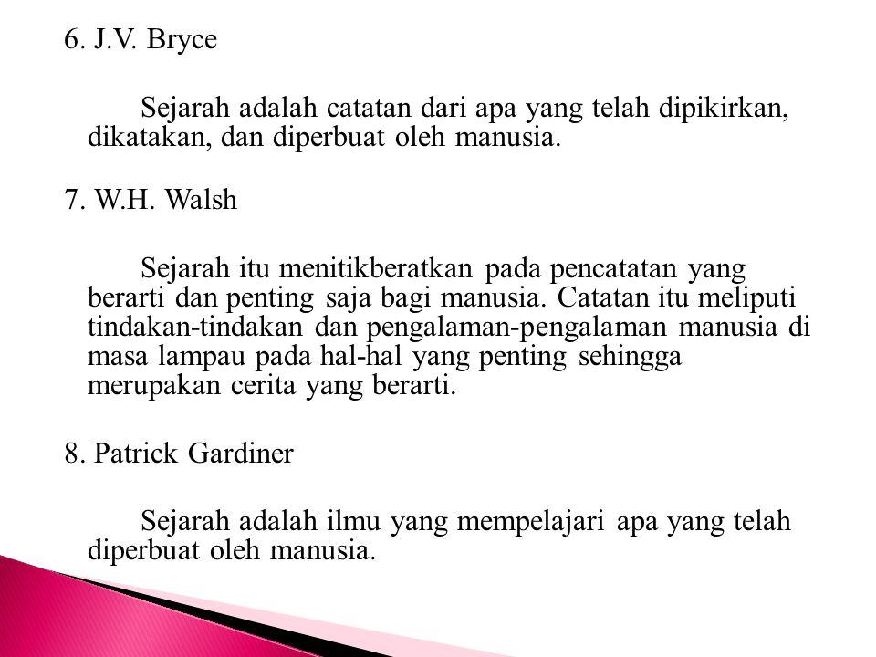 6. J.V. Bryce Sejarah adalah catatan dari apa yang telah dipikirkan, dikatakan, dan diperbuat oleh manusia. 7. W.H. Walsh Sejarah itu menitikberatkan