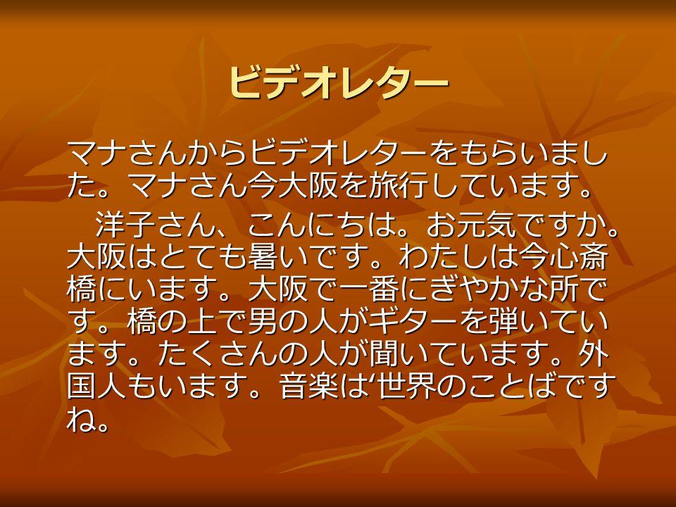 ビデオレター マナさんからビデオレターをもらいまし た。マナさん今大阪を旅行しています。 洋子さん、こんにちは。お元気ですか。 大阪はとても暑いです。わたしは今心斎 橋にいます。大阪で一番にぎやかな所で す。橋の上で男の人がギターを弾いてい ます。たくさんの人が聞いています。外 国人もいます。音楽は ' 世界のことばです ね。