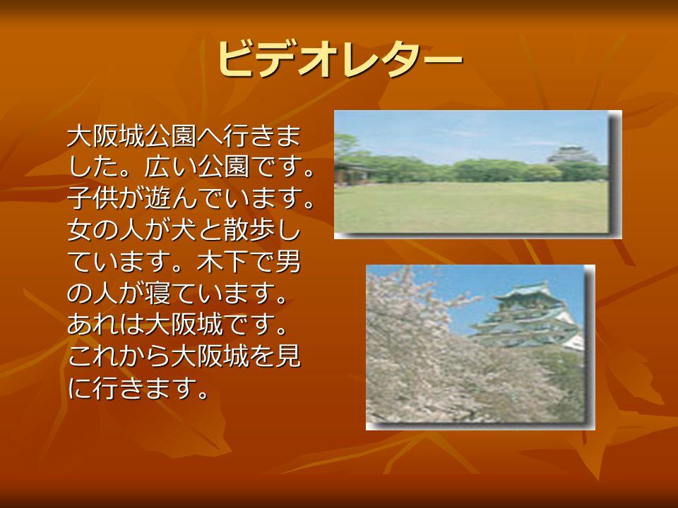 ビデオレター 大阪城公園へ行きま した。広い公園です。 子供が遊んでいます。 女の人が犬と散歩し ています。木下で男 の人が寝ています。 あれは大阪城です。 これから大阪城を見 に行きます。