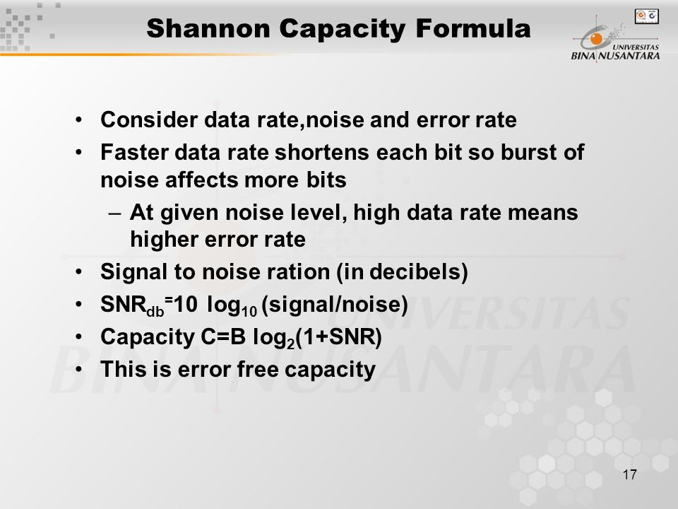 17 Shannon Capacity Formula Consider data rate,noise and error rate Faster data rate shortens each bit so burst of noise affects more bits –At given noise level, high data rate means higher error rate Signal to noise ration (in decibels) SNR db = 10 log 10 (signal/noise) Capacity C=B log 2 (1+SNR) This is error free capacity
