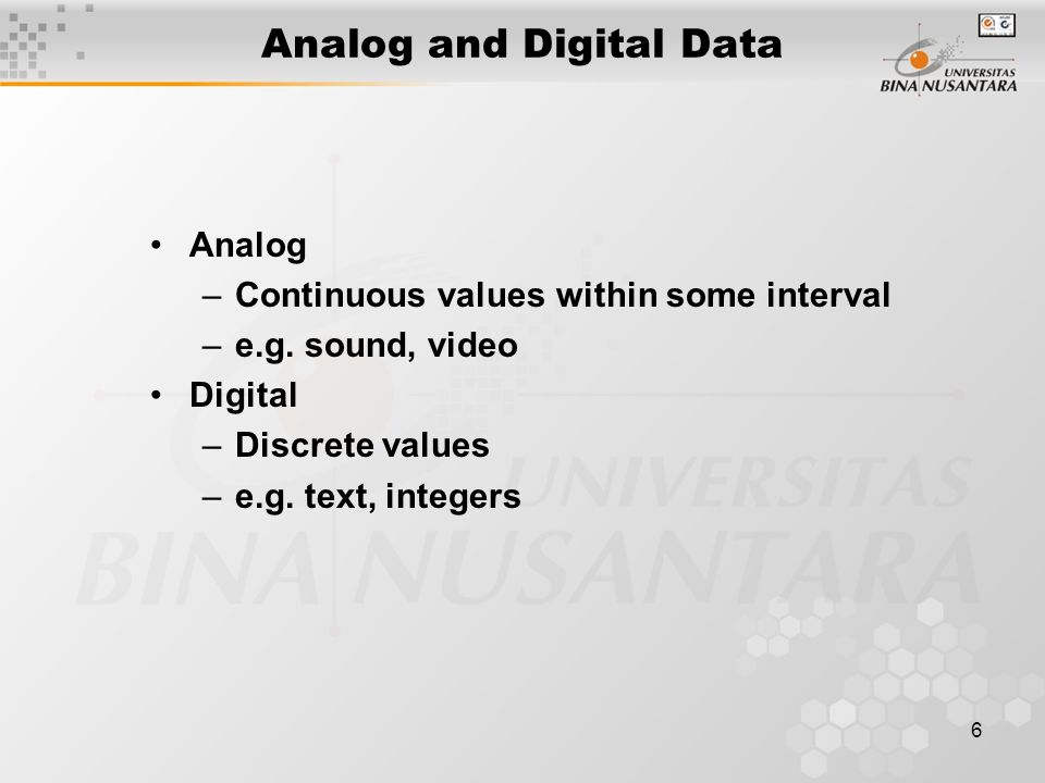 6 Analog and Digital Data Analog –Continuous values within some interval –e.g.