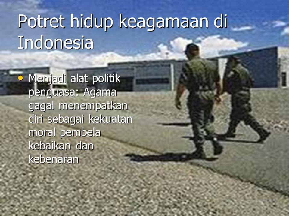 Potret hidup keagamaan di Indonesia Menjadi alat politik penguasa: Agama gagal menempatkan diri sebagai kekuatan moral pembela kebaikan dan kebenaran Menjadi alat politik penguasa: Agama gagal menempatkan diri sebagai kekuatan moral pembela kebaikan dan kebenaran