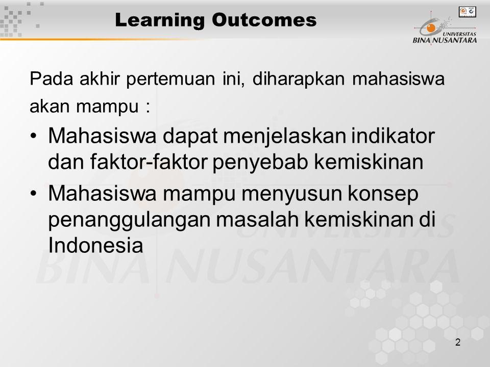 2 Learning Outcomes Pada akhir pertemuan ini, diharapkan mahasiswa akan mampu : Mahasiswa dapat menjelaskan indikator dan faktor-faktor penyebab kemiskinan Mahasiswa mampu menyusun konsep penanggulangan masalah kemiskinan di Indonesia